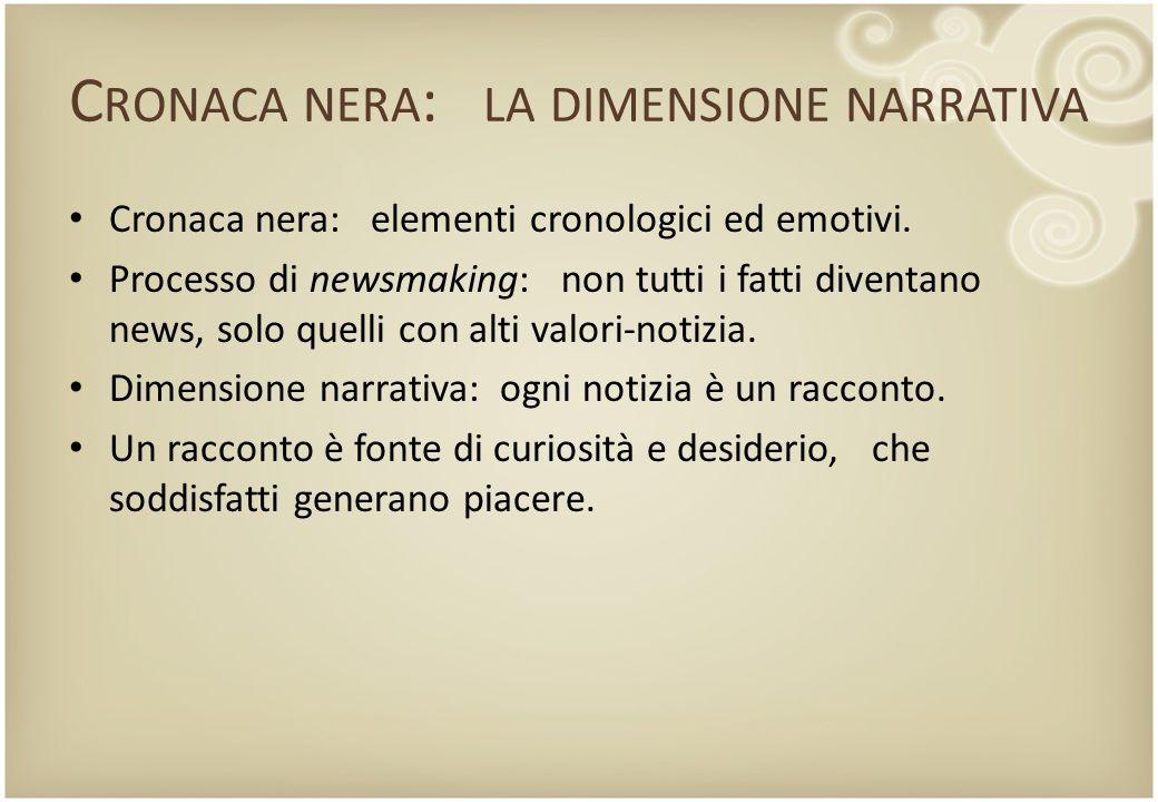 C RONACA NERA : LA DIMENSIONE NARRATIVA Cronaca nera: elementi cronologici ed emotivi. Processo di newsmaking: non tutti i fatti diventano news, solo