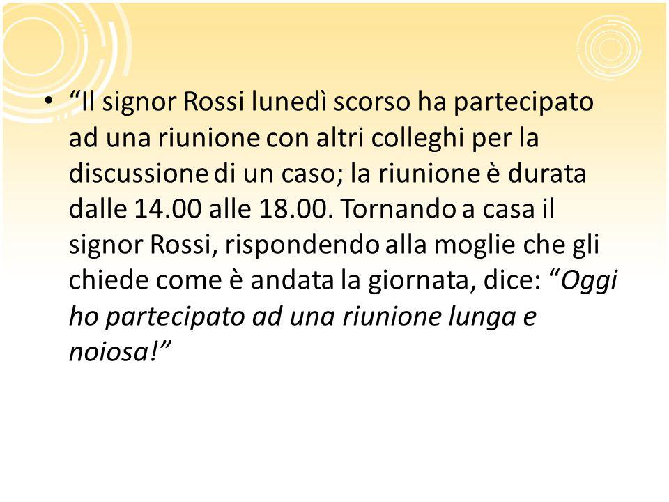 """""""Il signor Rossi lunedì scorso ha partecipato ad una riunione con altri colleghi per la discussione di un caso; la riunione è durata dalle 14.00 alle"""
