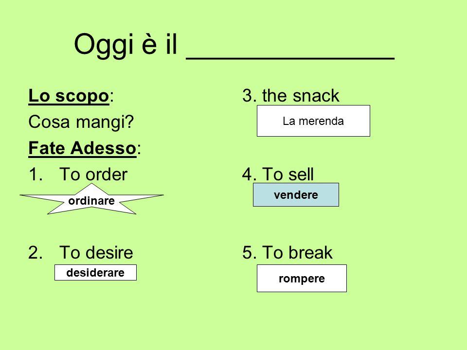 Oggi è il _____________ Lo scopo: Cosa mangi? Fate Adesso: 1.To order 2.To desire 3. the snack 4. To sell 5. To break ordinare La merenda vendere desi
