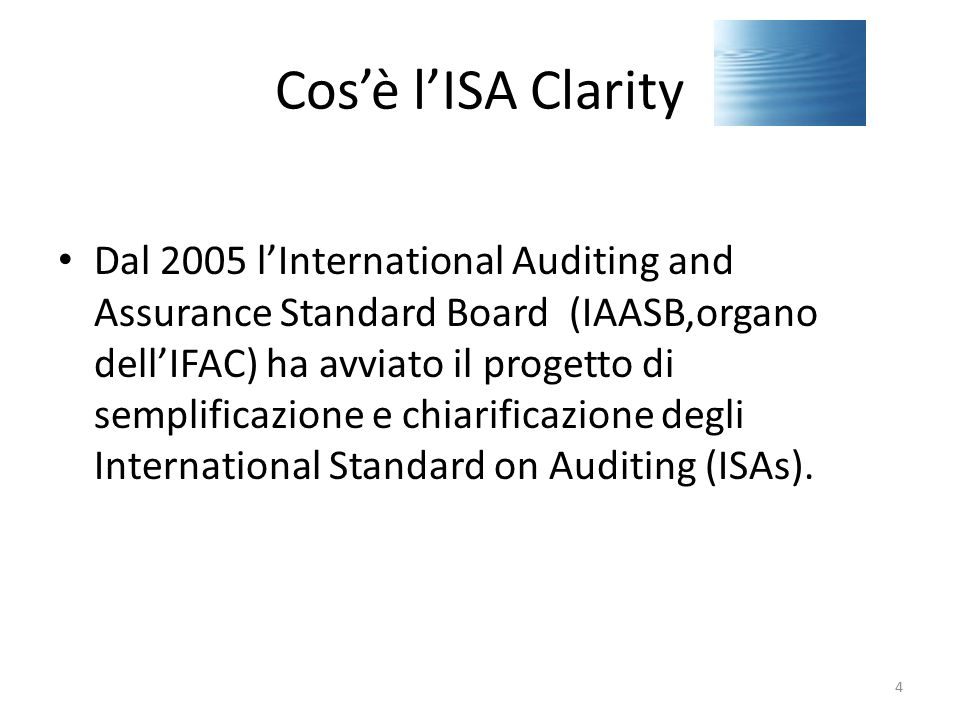 Cos'è l'ISA Clarity Dal 2005 l'International Auditing and Assurance Standard Board (IAASB,organo dell'IFAC) ha avviato il progetto di semplificazione e chiarificazione degli International Standard on Auditing (ISAs).