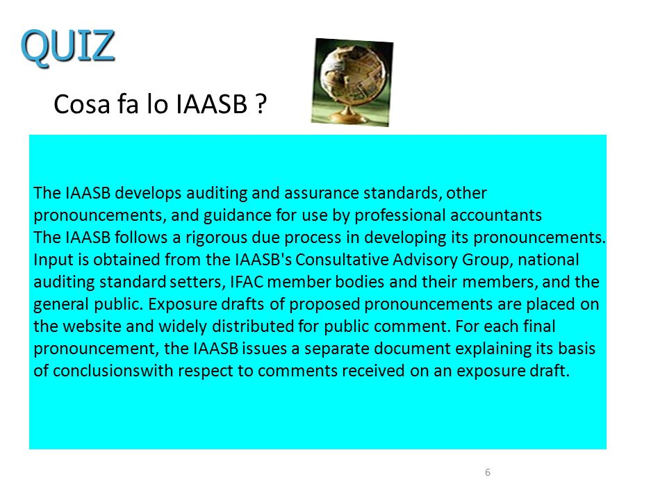 6 Cosa fa lo IAASB ? The IAASB develops auditing and assurance standards, other pronouncements, and guidance for use by professional accountants The I