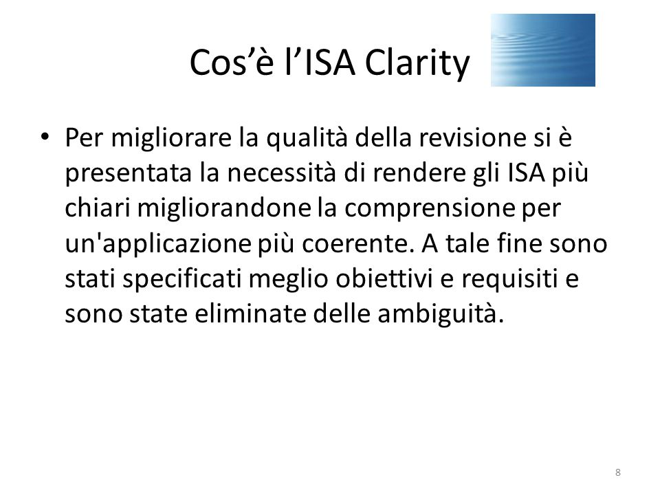 Cos'è l'ISA Clarity Tutti i precedenti ISAs sono stati rielaborati in un nuovo formato (Redrafted) Contemporaneamente, una parte di tali standard è stata anche rivisitata in modo sostanziale (Revised) L'insieme di tali nuovi standard Revised e Redrafred sono stati denominati Clarity ISAs 9