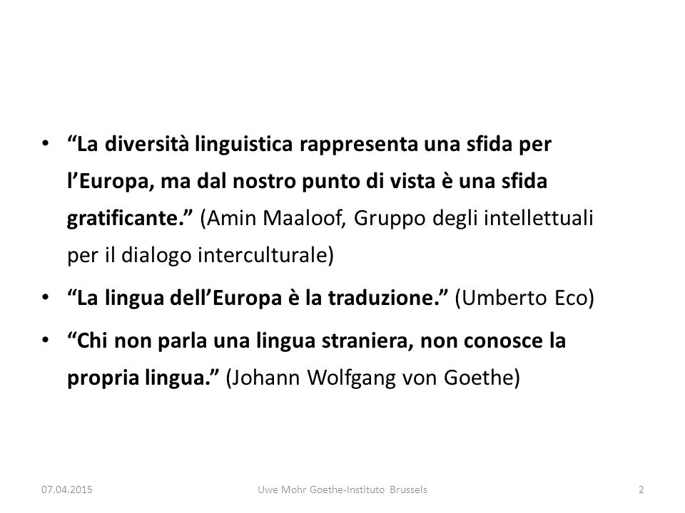 La diversità linguistica rappresenta una sfida per l'Europa, ma dal nostro punto di vista è una sfida gratificante. (Amin Maaloof, Gruppo degli intellettuali per il dialogo interculturale) La lingua dell'Europa è la traduzione. (Umberto Eco) Chi non parla una lingua straniera, non conosce la propria lingua. (Johann Wolfgang von Goethe) 07.04.2015Uwe Mohr Goethe-Instituto Brussels2