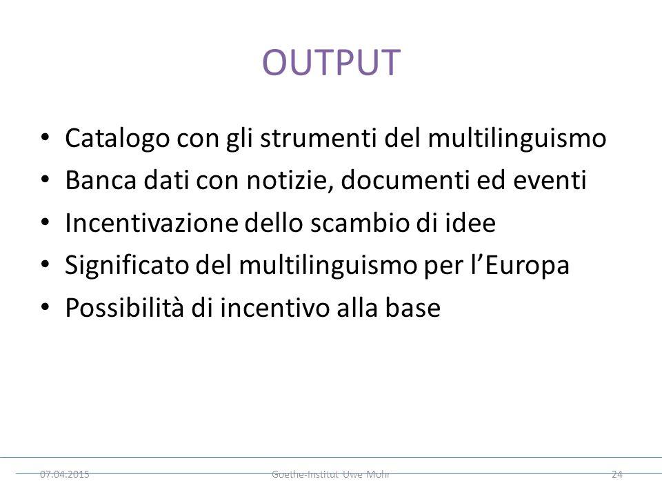 OUTPUT Catalogo con gli strumenti del multilinguismo Banca dati con notizie, documenti ed eventi Incentivazione dello scambio di idee Significato del multilinguismo per l'Europa Possibilità di incentivo alla base 07.04.2015Goethe-Institut Uwe Mohr24