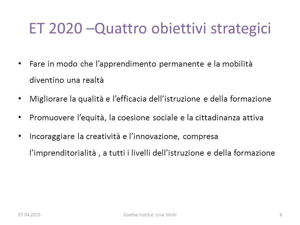 ET 2020 –Quattro obiettivi strategici Fare in modo che l'apprendimento permanente e la mobilità diventino una realtà Migliorare la qualità e l'efficacia dell'istruzione e della formazione Promuovere l'equità, la coesione sociale e la cittadinanza attiva Incoraggiare la creatività e l'innovazione, compresa l'imprenditorialità, a tutti i livelli dell'istruzione e della formazione 07.04.2015Goethe-Institut Uwe Mohr6