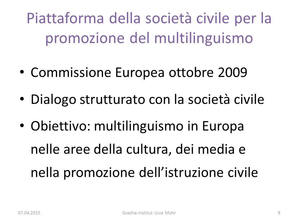 TEMI E PROGETTI DELLA PIATTAFORMA 2010-2012 29 organizzazioni attive in tutta l'Europa in vari campi: l'istruzione per gli adulti, l'appredimento precoce delle lingue, la cultura, la traduzione, la sottotitolazione, la terminologia, le minoranze, il lavoro sociale, i migranti, gli scrittori, il teatro, i media, la certificazione, i corsi di lingua Settore non-governativo, tutto ciò che resta fuori dal sistema ufficiale di istruzione = società civile , istruzione non istituzionale Gruppi di lavoro Presidenza: EUNIC in Brussels, Uwe Mohr Traduzione e terminologia Istruzione Diversità linguistica e inclusione sociale Pianificazione e politiche linguistiche 07.04.2015Goethe-Institut Uwe Mohr10