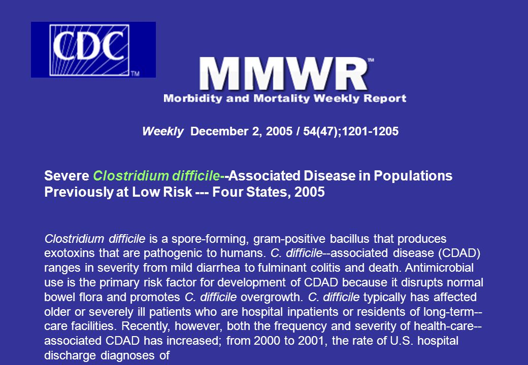 Weekly December 2, 2005 / 54(47);1201-1205 Severe Clostridium difficile--Associated Disease in Populations Previously at Low Risk --- Four States, 2005 Clostridium difficile is a spore-forming, gram-positive bacillus that produces exotoxins that are pathogenic to humans.