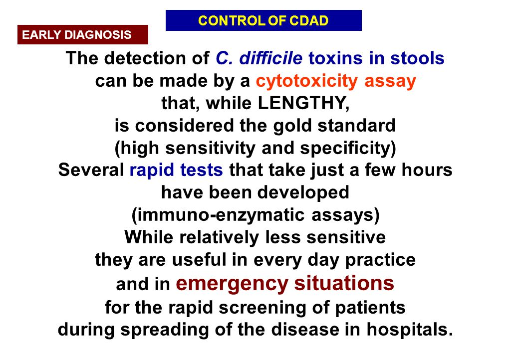 CONTROL OF CDAD EARLY DIAGNOSIS The detection of C. difficile toxins in stools can be made by a cytotoxicity assay that, while LENGTHY, is considered