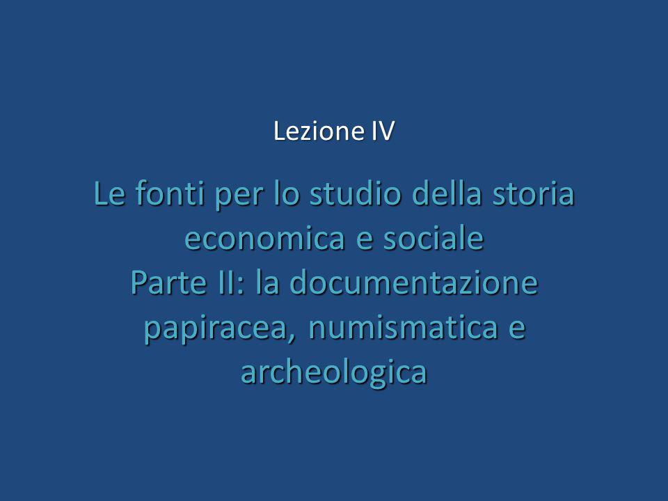 Le fonti per lo studio della storia economica e sociale Parte II: la documentazione papiracea, numismatica e archeologica Lezione IV