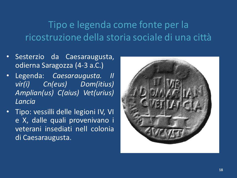 18 Tipo e legenda come fonte per la ricostruzione della storia sociale di una città Sesterzio da Caesaraugusta, odierna Saragozza (4-3 a.C.) Legenda: Caesaraugusta.