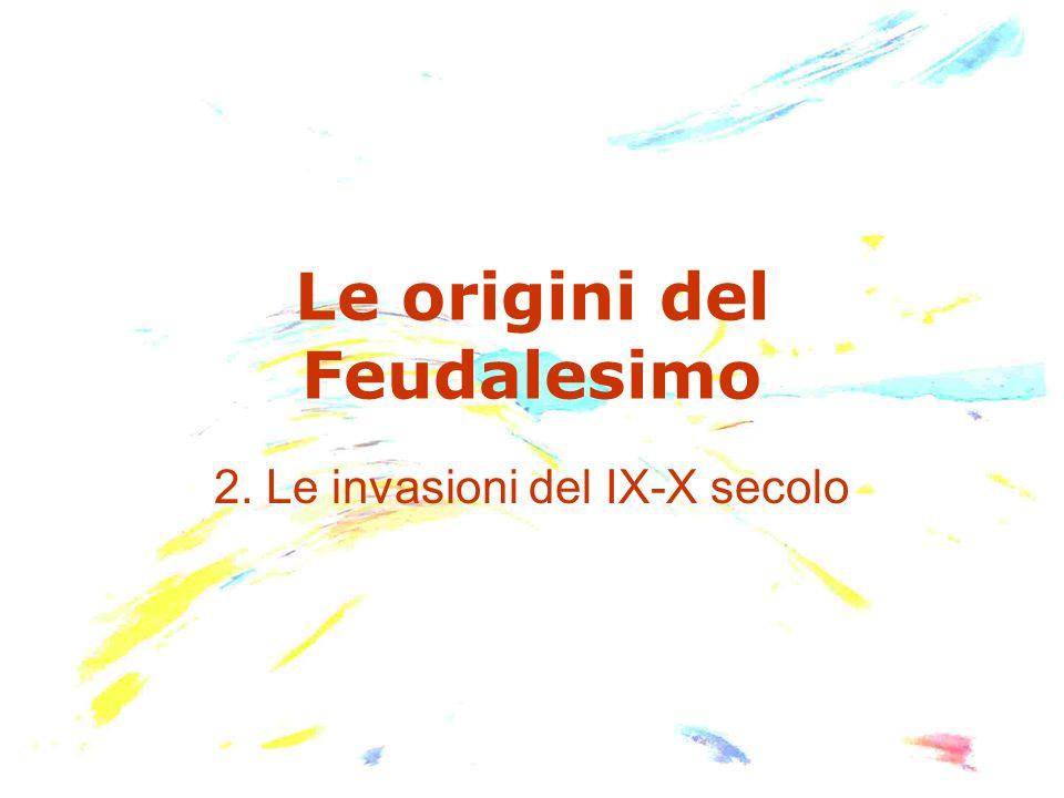 Le origini del Feudalesimo 2. Le invasioni del IX-X secolo