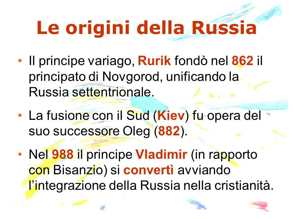 Le origini della Russia Il principe variago, Rurik fondò nel 862 il principato di Novgorod, unificando la Russia settentrionale. La fusione con il Sud