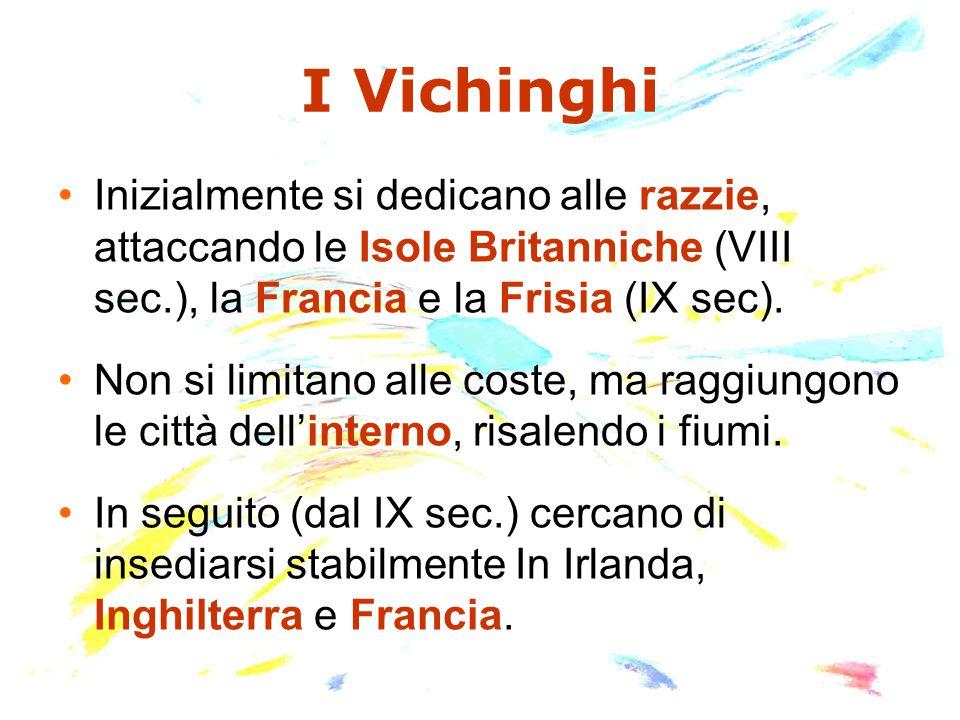 I Vichinghi Inizialmente si dedicano alle razzie, attaccando le Isole Britanniche (VIII sec.), la Francia e la Frisia (IX sec). Non si limitano alle c