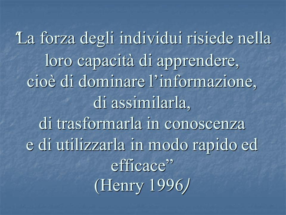 La forza degli individui risiede nella loro capacità di apprendere, cioè di dominare l'informazione, di assimilarla, di trasformarla in conoscenza e di utilizzarla in modo rapido ed efficace (Henry 1996 )