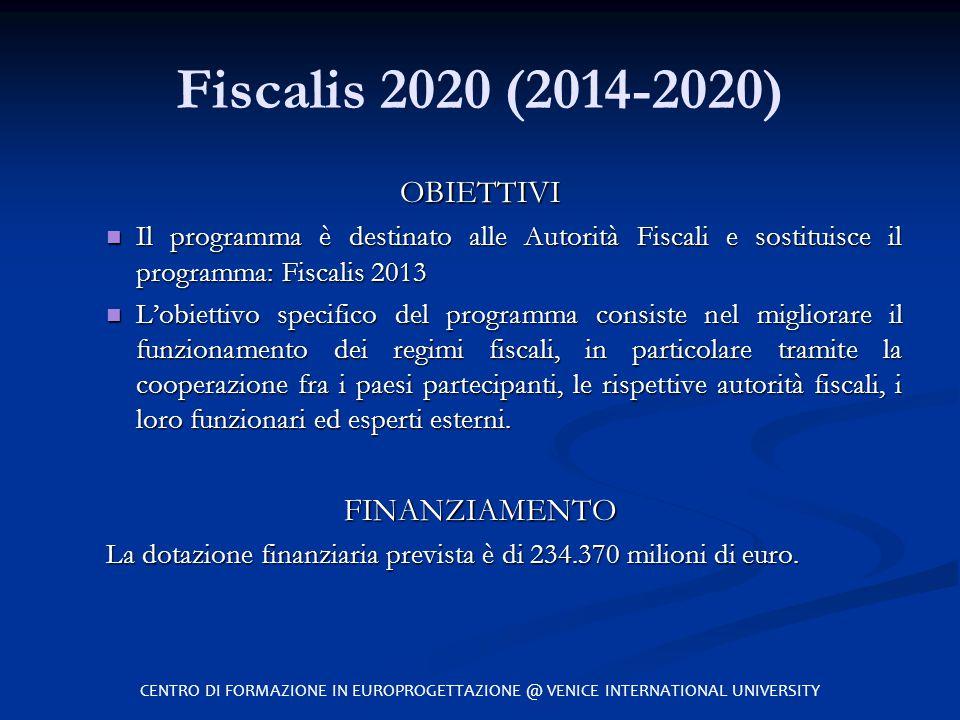 Fiscalis 2020 (2014-2020) OBIETTIVI Il programma è destinato alle Autorità Fiscali e sostituisce il programma: Fiscalis 2013 Il programma è destinato