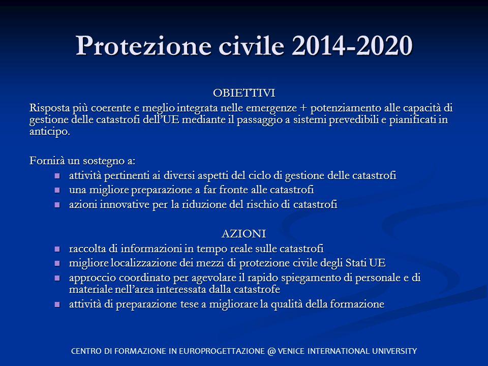 Protezione civile 2014-2020 OBIETTIVI Risposta più coerente e meglio integrata nelle emergenze + potenziamento alle capacità di gestione delle catastr