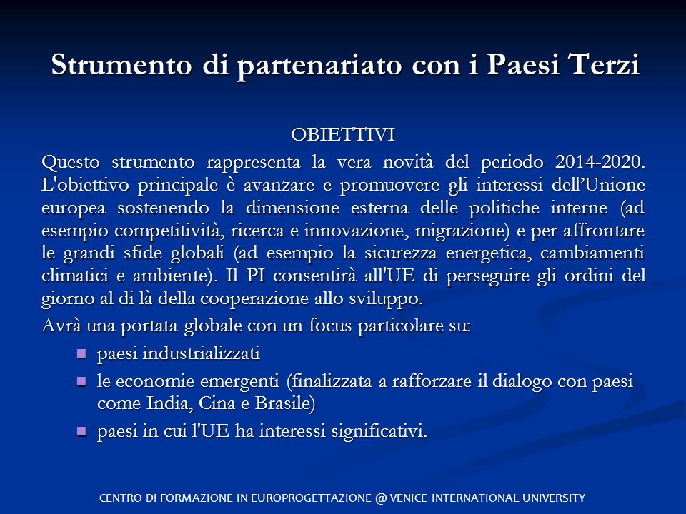 Strumento di partenariato con i Paesi Terzi OBIETTIVI Questo strumento rappresenta la vera novità del periodo 2014-2020. L'obiettivo principale è avan