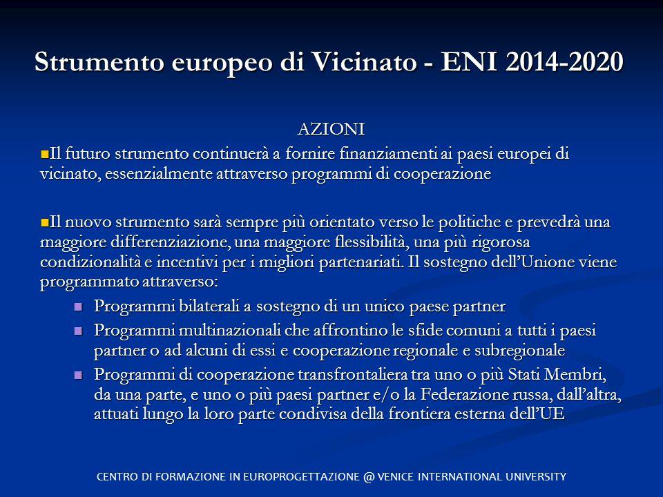 Strumento europeo di Vicinato - ENI 2014-2020 AZIONI Il futuro strumento continuerà a fornire finanziamenti ai paesi europei di vicinato, essenzialmen