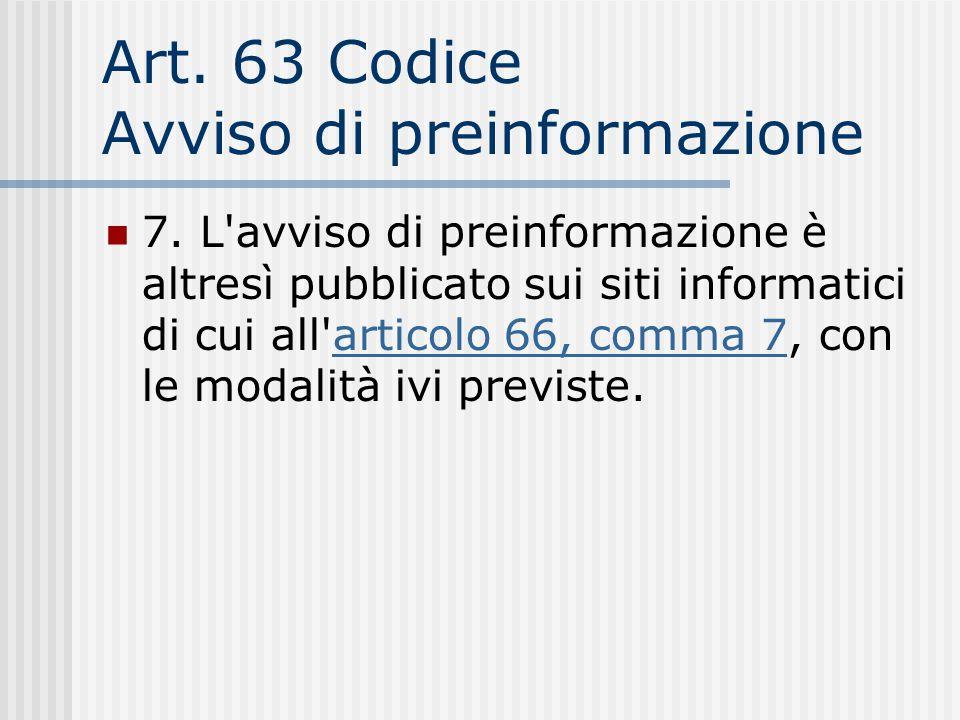 Art. 63 Codice Avviso di preinformazione 7. L'avviso di preinformazione è altresì pubblicato sui siti informatici di cui all'articolo 66, comma 7, con