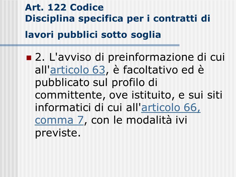 Art. 122 Codice Disciplina specifica per i contratti di lavori pubblici sotto soglia 2. L'avviso di preinformazione di cui all'articolo 63, è facoltat