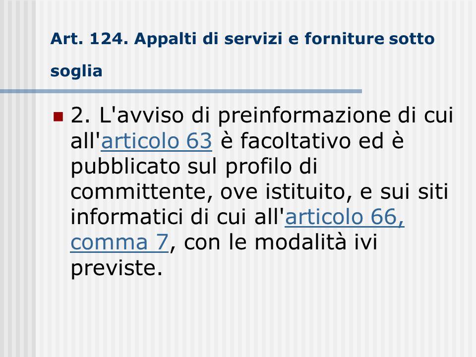 Art. 124. Appalti di servizi e forniture sotto soglia 2. L'avviso di preinformazione di cui all'articolo 63 è facoltativo ed è pubblicato sul profilo