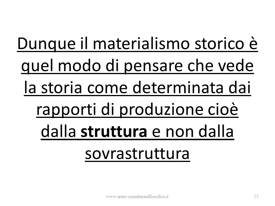 Dunque il materialismo storico è quel modo di pensare che vede la storia come determinata dai rapporti di produzione cioè dalla struttura e non dalla sovrastruttura www.arete-consulenzafilosofica.it25