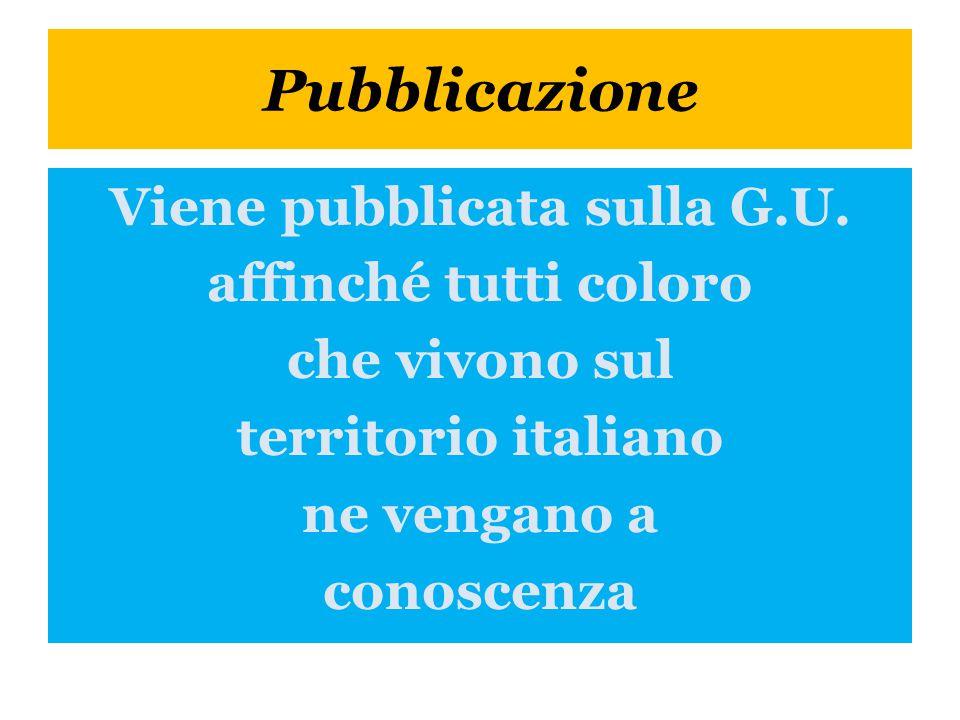 Pubblicazione Viene pubblicata sulla G.U. affinché tutti coloro che vivono sul territorio italiano ne vengano a conoscenza