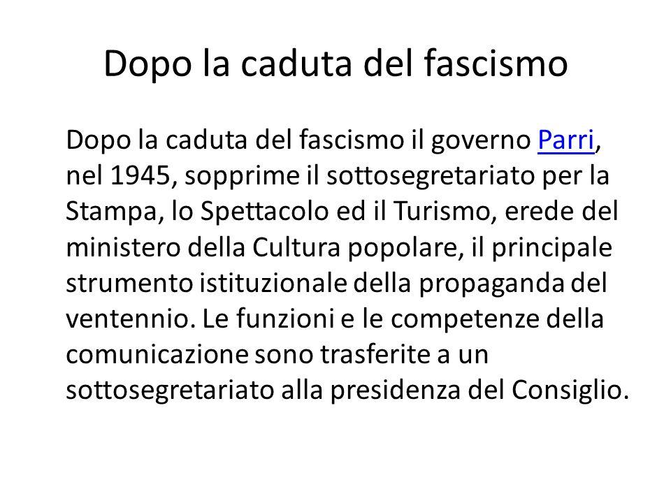 Dopo la caduta del fascismo Dopo la caduta del fascismo il governo Parri, nel 1945, sopprime il sottosegretariato per la Stampa, lo Spettacolo ed il T