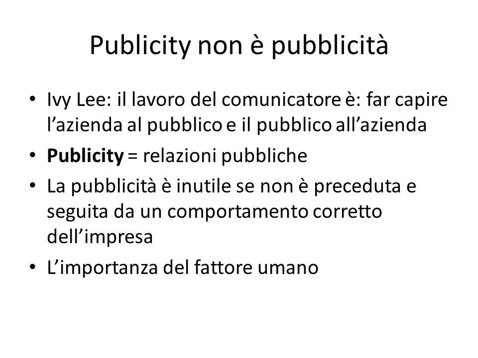 Publicity non è pubblicità Ivy Lee: il lavoro del comunicatore è: far capire l'azienda al pubblico e il pubblico all'azienda Publicity = relazioni pub