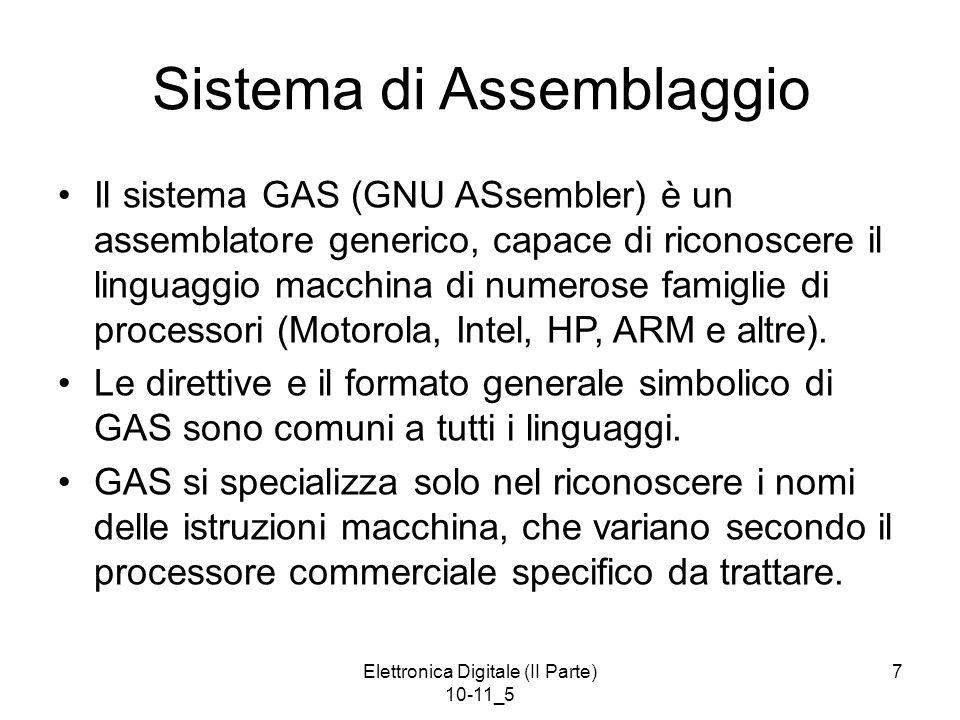 Elettronica Digitale (II Parte) 10-11_5 7 Sistema di Assemblaggio Il sistema GAS (GNU ASsembler) è un assemblatore generico, capace di riconoscere il linguaggio macchina di numerose famiglie di processori (Motorola, Intel, HP, ARM e altre).