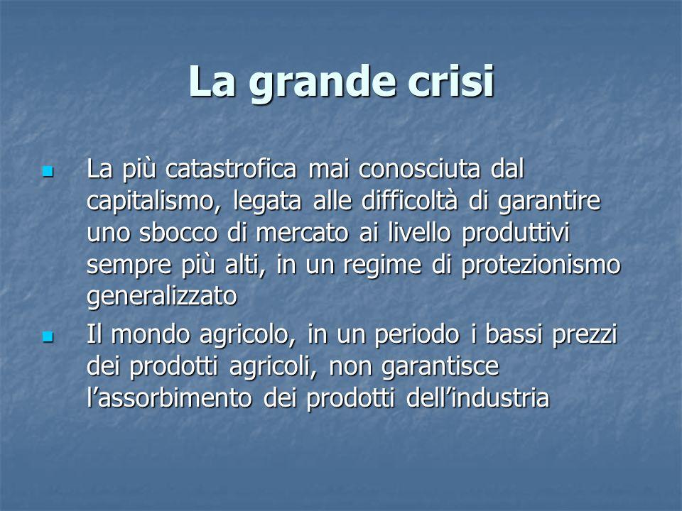 La grande crisi La più catastrofica mai conosciuta dal capitalismo, legata alle difficoltà di garantire uno sbocco di mercato ai livello produttivi se