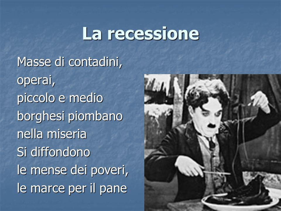 La recessione Masse di contadini, operai, piccolo e medio borghesi piombano nella miseria Si diffondono le mense dei poveri, le marce per il pane