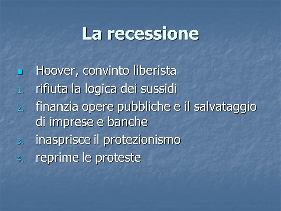 La recessione Hoover, convinto liberista Hoover, convinto liberista 1. rifiuta la logica dei sussidi 2. finanzia opere pubbliche e il salvataggio di i
