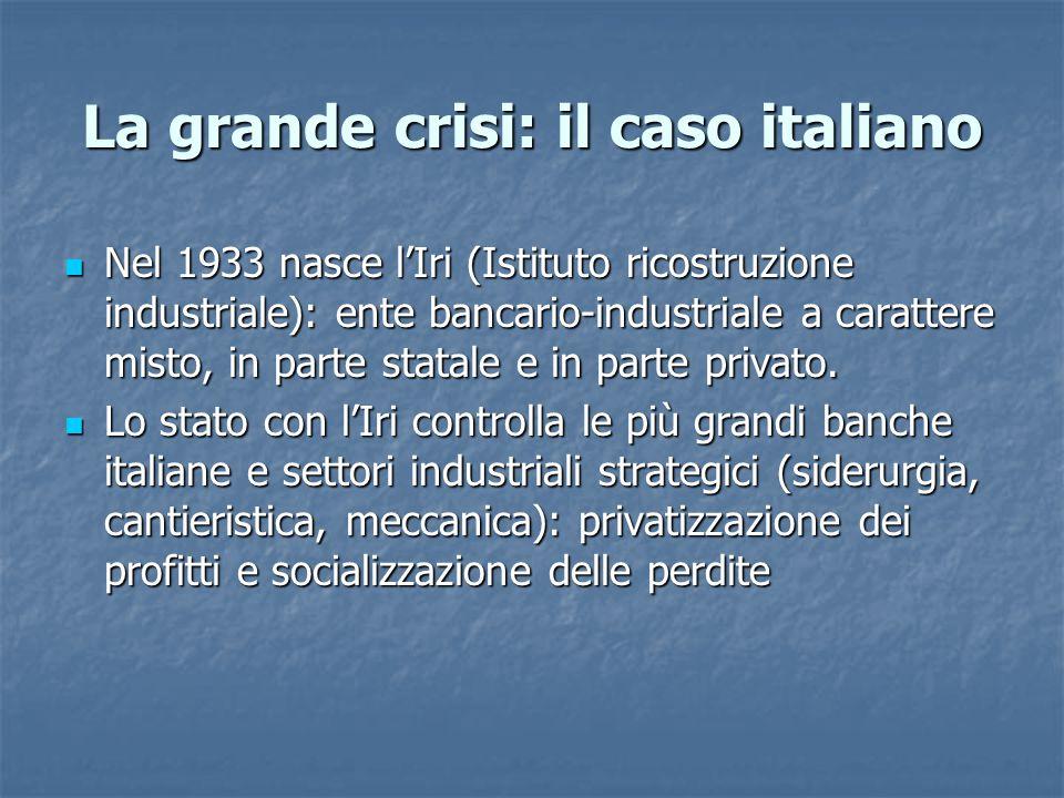 La grande crisi: il caso italiano Nel 1933 nasce l'Iri (Istituto ricostruzione industriale): ente bancario-industriale a carattere misto, in parte sta