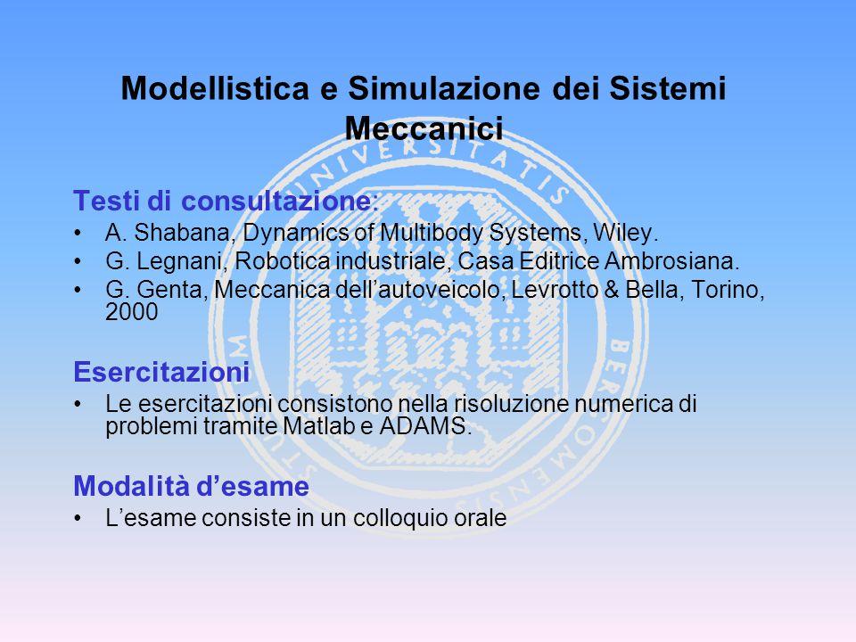 Testi di consultazione: A. Shabana, Dynamics of Multibody Systems, Wiley. G. Legnani, Robotica industriale, Casa Editrice Ambrosiana. G. Genta, Meccan