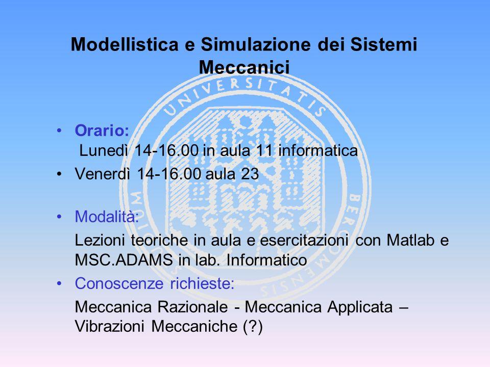 Modellistica e Simulazione dei Sistemi Meccanici Orario: Lunedì 14-16.00 in aula 11 informatica Venerdì 14-16.00 aula 23 Modalità: Lezioni teoriche in