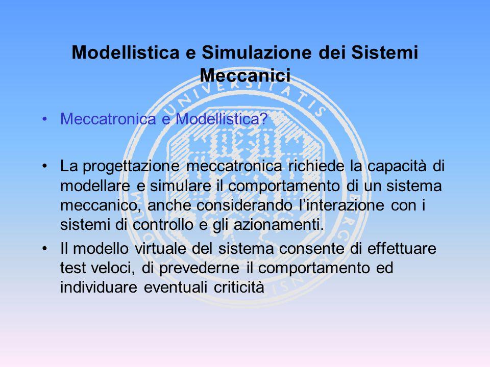 Meccatronica e Modellistica? La progettazione meccatronica richiede la capacità di modellare e simulare il comportamento di un sistema meccanico, anch