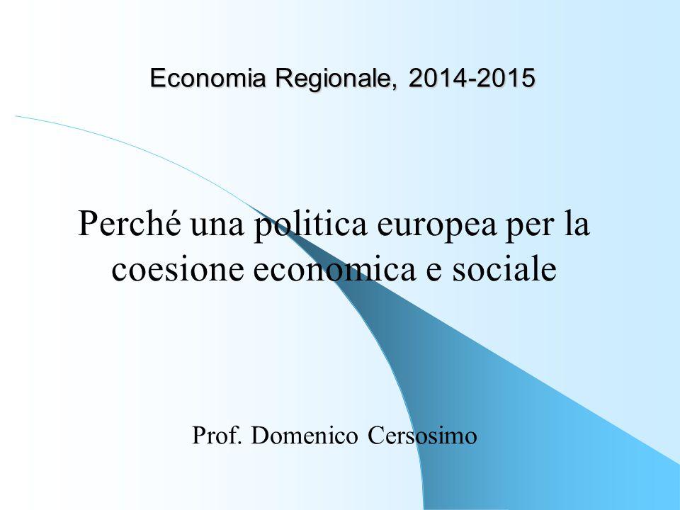 Economia Regionale, 2014-2015 Prof. Domenico Cersosimo Perché una politica europea per la coesione economica e sociale