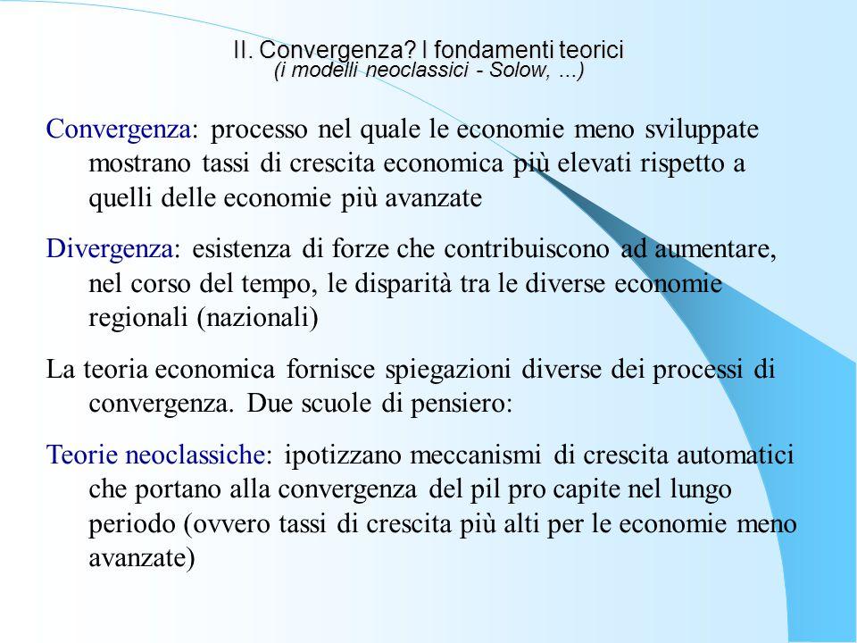 II. Convergenza? I fondamenti teorici (i modelli neoclassici - Solow,...) Convergenza: processo nel quale le economie meno sviluppate mostrano tassi d