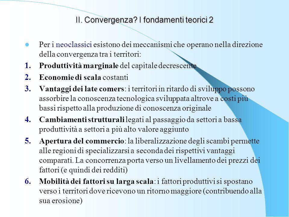 II. Convergenza? I fondamenti teorici 2 Per i neoclassici esistono dei meccanismi che operano nella direzione della convergenza tra i territori: 1. Pr