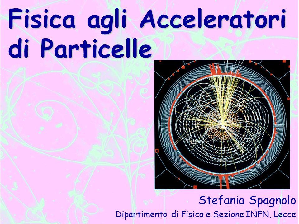 Fisica agli Acceleratori di Particelle Stefania Spagnolo Dipartimento di Fisica e Sezione INFN, Lecce