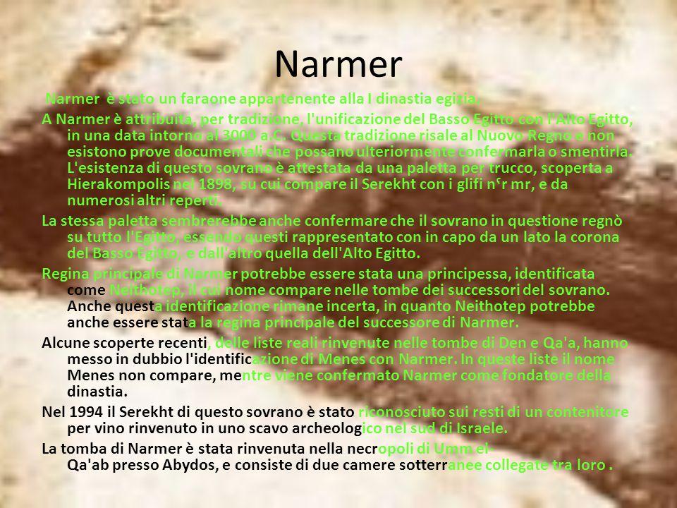 Narmer Narmer è stato un faraone appartenente alla I dinastia egizia. A Narmer è attribuita, per tradizione, l'unificazione del Basso Egitto con l'Alt