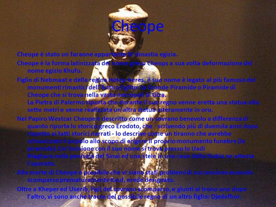 Cheope Cheope è stato un faraone appartente IV dinastia egizia. Cheope è la forma latinizzata del nome greco Cheops a sua volta deformazione del nome