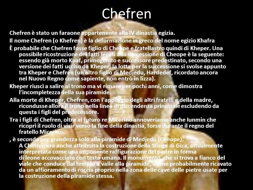 Chefren Chefren è stato un faraone appartenente alla IV dinastia egizia. Il nome Chefren (o Khefren) è la deformazione in greco del nome egizio Khafra