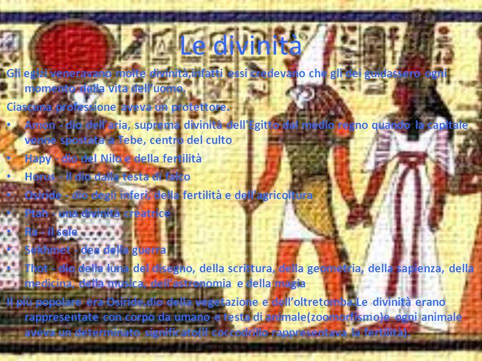Le divinità Gli egizi veneravano molte divinità,infatti essi credevano che gli dei guidassero ogni momento della vita dell'uomo. Ciascuna professione
