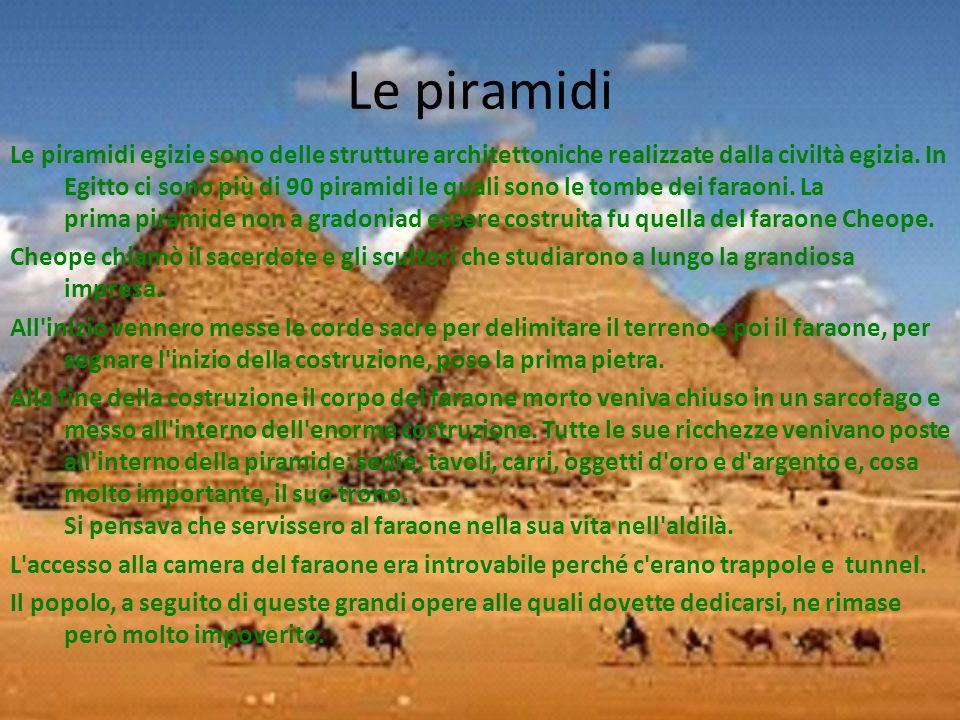Le piramidi Le piramidi egizie sono delle strutture architettoniche realizzate dalla civiltà egizia. In Egitto ci sono più di 90 piramidi le quali son