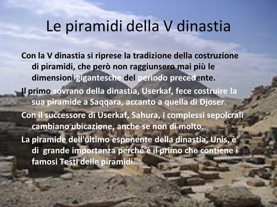 Le piramidi della V dinastia Con la V dinastia si riprese la tradizione della costruzione di piramidi, che però non raggiunsero mai più le dimensioni
