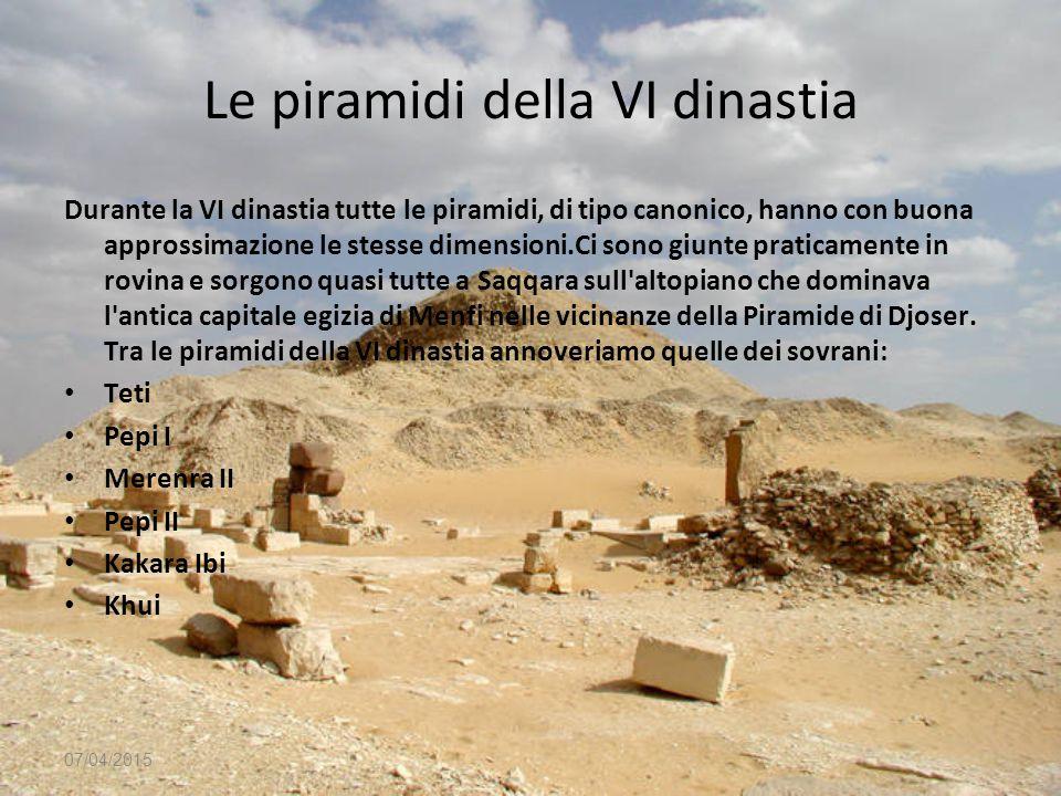 07/04/2015 Le piramidi della VI dinastia Durante la VI dinastia tutte le piramidi, di tipo canonico, hanno con buona approssimazione le stesse dimensi
