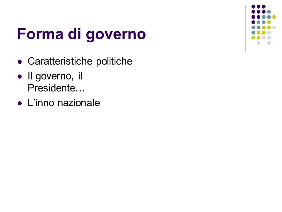 Forma di governo Caratteristiche politiche Il governo, il Presidente… L'inno nazionale