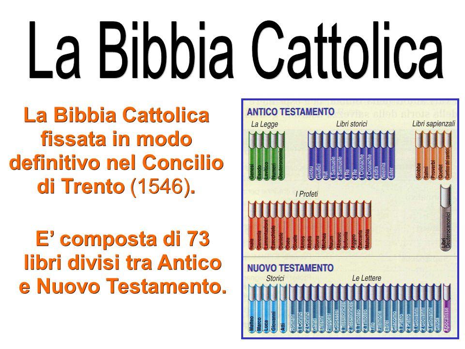 E' composta di 73 libri divisi tra Antico e Nuovo Testamento. La Bibbia Cattolica fissata in modo definitivo nel Concilio di Trento (1546).